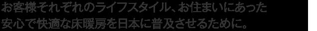 お客様それぞれのライフスタイル、お住まいにあった安心で快適な床暖房を日本に普及させるために。